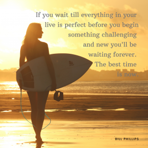If you wait till everything in your live is perfect before you begin something challenging and new you'll be waiting forever. The best time to start is now.