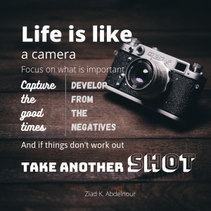 Life is like a camera. Focus on what's important. Capture the good times. And if things don't work out, just take another shot
